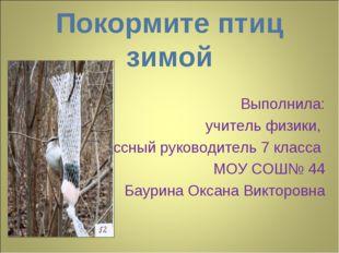 Покормите птиц зимой Выполнила: учитель физики, классный руководитель 7 класс