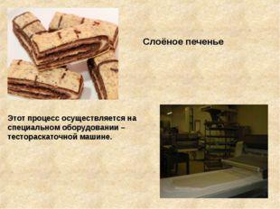 Слоёное печенье Этот процесс осуществляется на специальном оборудовании – те