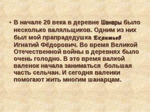 В начале 20 века в деревне Шанары было несколько валяльщиков. Одним из них б
