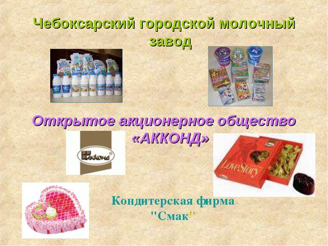 Чебоксарский городской молочный завод Открытое акционерное общество «АККОНД»...
