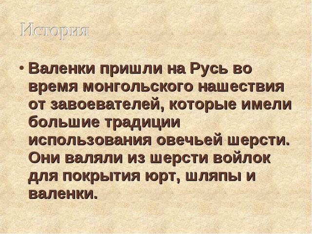 Валенки пришли на Русь во время монгольского нашествия от завоевателей, котор...