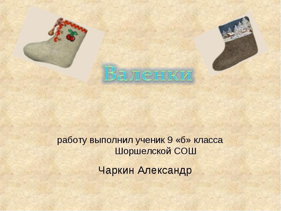 работу выполнил ученик 9 «б» класса Шоршелской СОШ Чаркин Александр