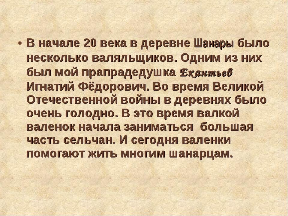 В начале 20 века в деревне Шанары было несколько валяльщиков. Одним из них б...