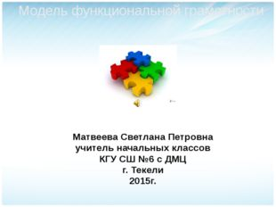 Модель функциональной грамотности Матвеева Светлана Петровна учитель начальны
