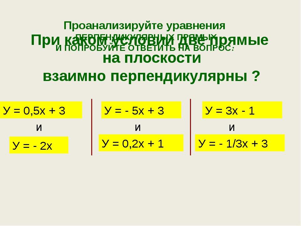 Проанализируйте уравнения ПЕРПЕНДИКУЛЯРНЫХ ПРЯМЫХ И ПОПРОБУЙТЕ ОТВЕТИТЬ НА ВО...