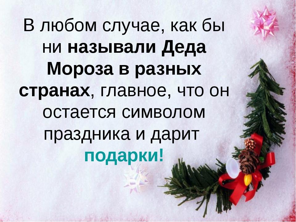 В любом случае, как бы ниназывали Деда Мороза в разных странах, главное, что...