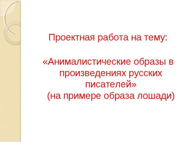 Проектная работа на тему: «Анималистические образы в произведениях русских...