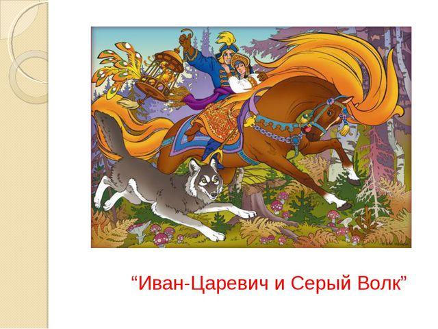 """""""Иван-Царевич и Серый Волк"""""""
