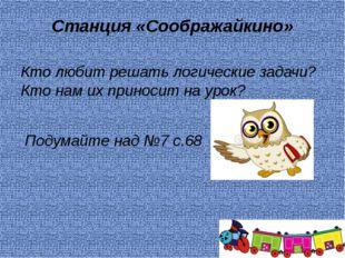 Станция «Соображайкино» Кто любит решать логические задачи? Кто нам их принос