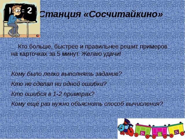Станция «Сосчитайкино» Кто больше, быстрее и правильнее решит примеров на ка...