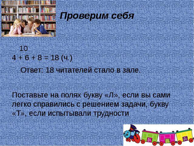 Проверим себя 4 + 6 + 8 = 18 (ч.) Ответ: 18 читателей стало в зале. Поставьт...