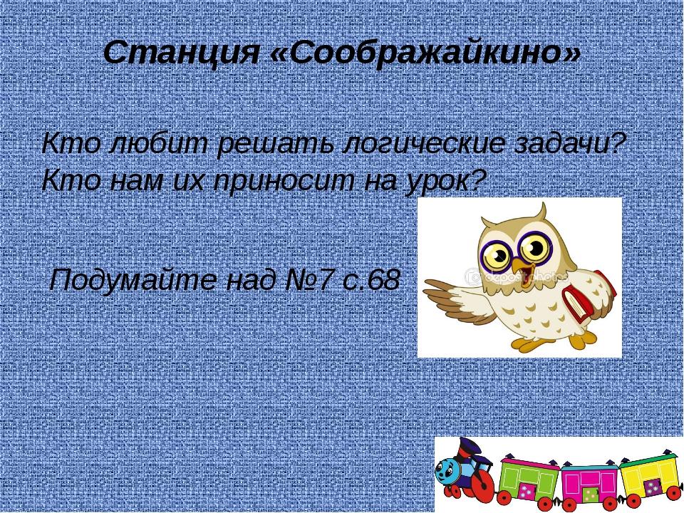 Станция «Соображайкино» Кто любит решать логические задачи? Кто нам их принос...