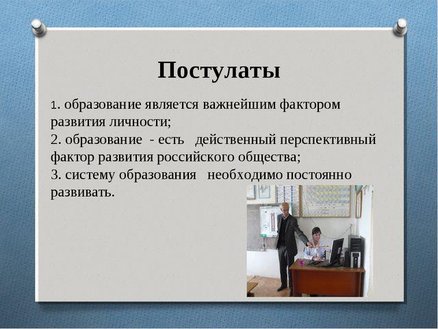 Постулаты 1. образование является важнейшим фактором развития личности; 2. об...