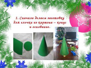 1. Сначала делаем заготовку для елочки из картона – конус и основание.