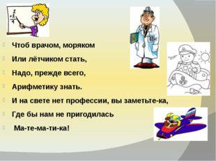 Чтоб врачом, моряком Или лётчиком стать, Надо, прежде всего, Арифметику з