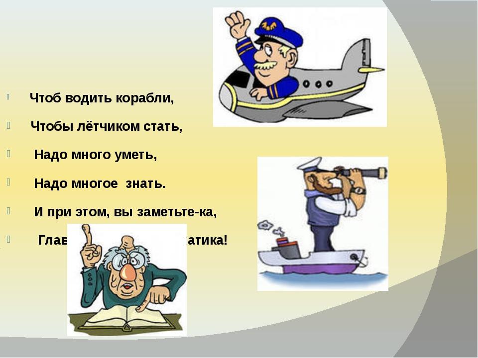 Чтоб водить корабли, Чтобы лётчиком стать,  Надо много уметь,  Надо многое...
