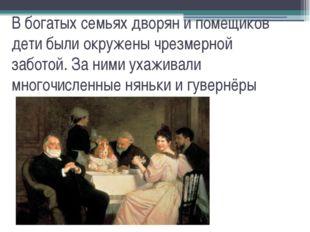 В богатых семьях дворян и помещиков дети были окружены чрезмерной заботой. За