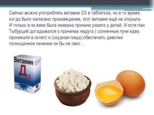 Сейчас можно употреблять витамин D3 в таблетках, но в то время, когда было на