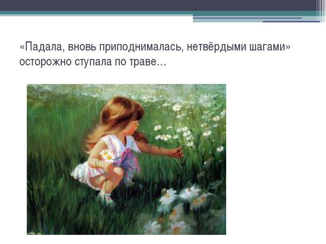 «Падала, вновь приподнималась, нетвёрдыми шагами» осторожно ступала по траве…