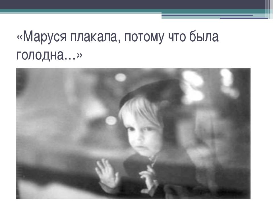 «Маруся плакала, потому что была голодна…»