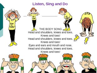 Listen, Sing and Do THE BODY SONG Head and shoulders, knees and toes, Knees a