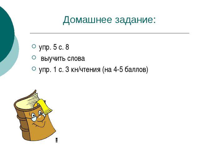 Домашнее задание: упр. 5 с. 8 выучить слова упр. 1 с. 3 кн/чтения (на 4-5 бал...