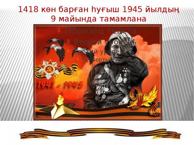 1418 көн барған һуғыш 1945 йылдың 9 майында тамамлана