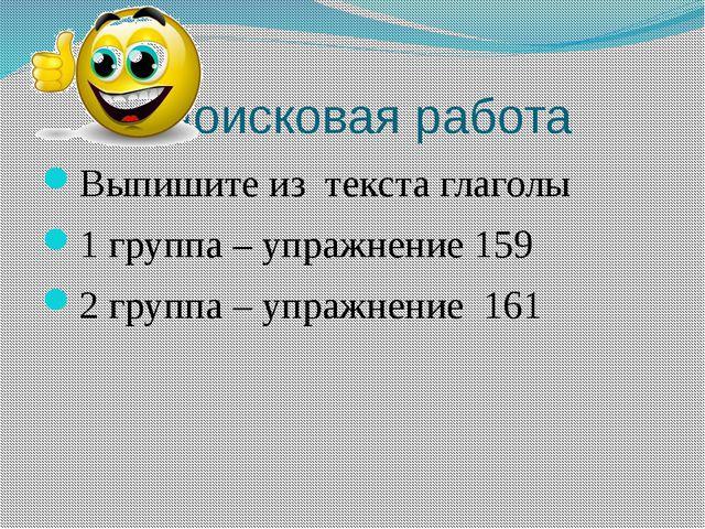 Поисковая работа Выпишите из текста глаголы 1 группа – упражнение 159 2 груп...
