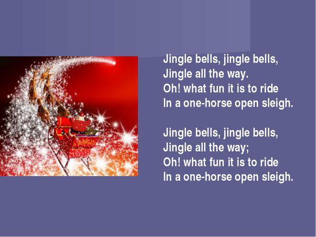 Jingle bells, jingle bells, Jingle all the way. Oh! what fun it is to ride In...