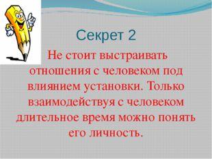 Секрет 2 Не стоит выстраивать отношения с человеком под влиянием установки. Т