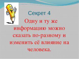 Секрет 4 Одну и ту же информацию можно сказать по-разному и изменить её влиян