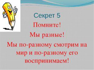 Секрет 5 Помните! Мы разные! Мы по-разному смотрим на мир и по-разному его во