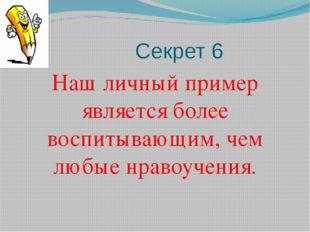 Секрет 6 Наш личный пример является более воспитывающим, чем любые нравоучен