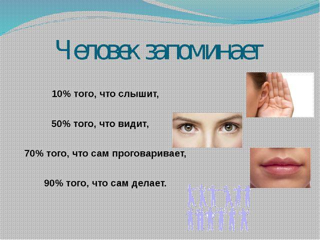 Человек запоминает 10% того, что слышит, 50% того, что видит, 70% того, что с...