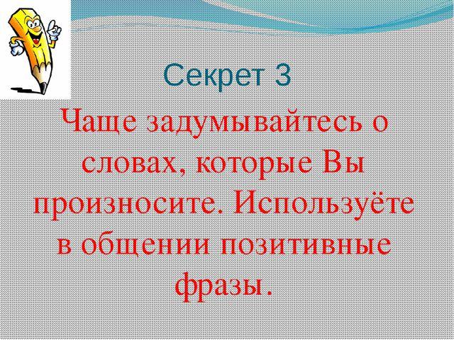 Секрет 3 Чаще задумывайтесь о словах, которые Вы произносите. Используёте в о...