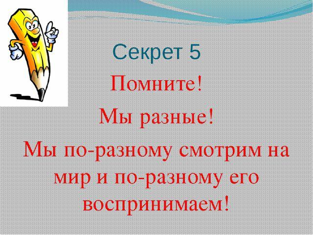 Секрет 5 Помните! Мы разные! Мы по-разному смотрим на мир и по-разному его во...