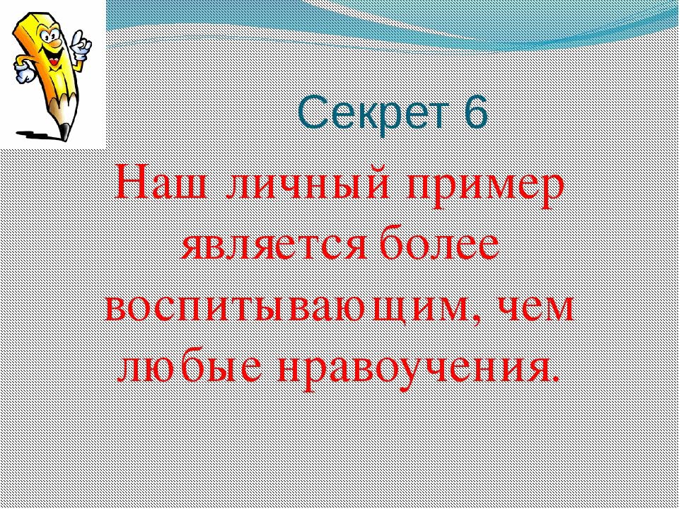 Секрет 6 Наш личный пример является более воспитывающим, чем любые нравоучен...