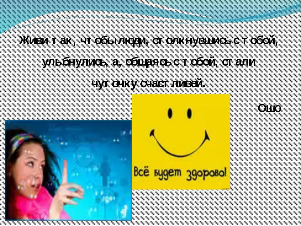 Живи так, чтобы люди, столкнувшись с тобой, улыбнулись, а, общаясь с тобой, с...