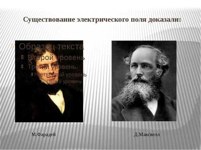 Существование электрического поля доказали: М.Фарадей Д.Максвелл