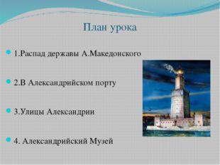 План урока 1.Распад державы А.Македонского 2.В Александрийском порту 3.Улицы