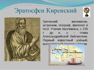 Эратосфен Киренский Греческий математик, астроном, географ, филолог и поэт. У