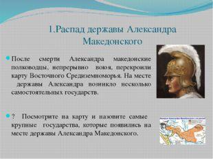 1.Распад державы Александра Македонского После смерти Александра македонские