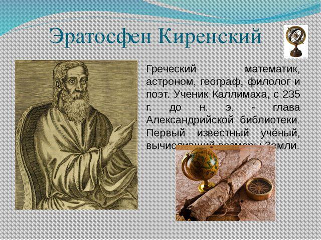 Эратосфен Киренский Греческий математик, астроном, географ, филолог и поэт. У...