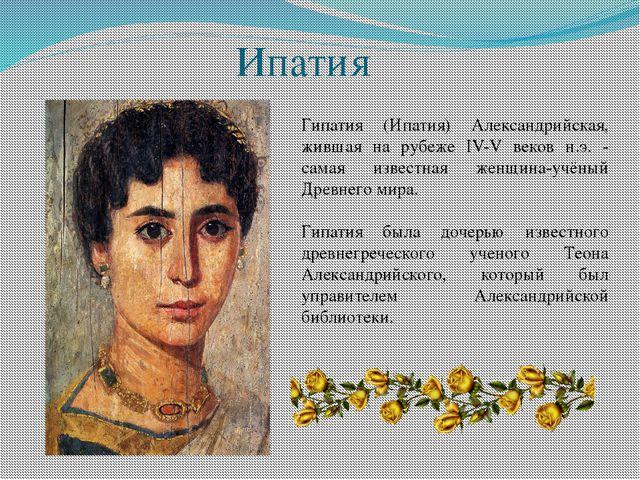 Ипатия Гипатия (Ипатия) Александрийская, жившая на рубеже IV-V веков н.э. - с...