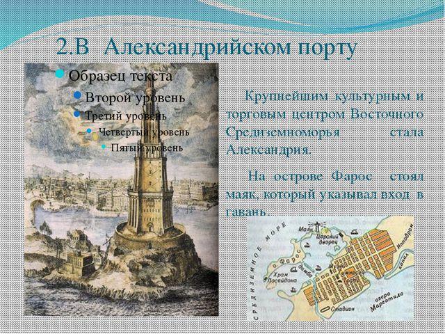 2.В Александрийском порту Крупнейшим культурным и торговым центром Восточного...