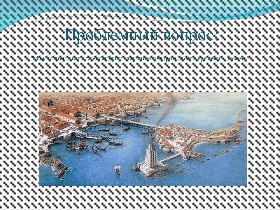 Проблемный вопрос: Можно ли назвать Александрию научным центром своего времен...