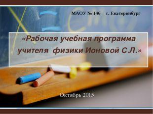 «Рабочая учебная программа учителя физики Ионовой С.Л.» Октябрь 2015 МАОУ № 1