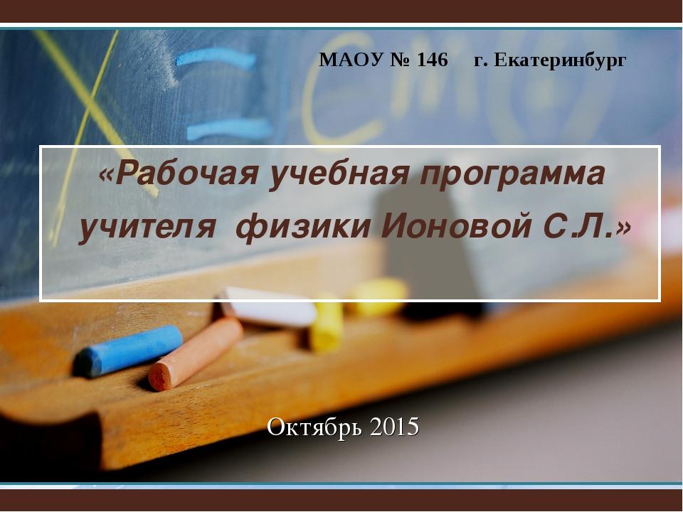 «Рабочая учебная программа учителя физики Ионовой С.Л.» Октябрь 2015 МАОУ № 1...