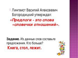 Лингвист Василий Алексеевич Богородицкий утверждал: «Предлоги - это слова «сл