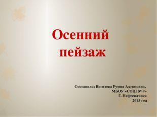 Осенний пейзаж Составила: Вагизова Румия Ахтямовна, МБОУ «СОШ № 9» Г. Нефтеюг